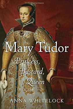 Mary Tudor: Princess, Bastard, Queen 9781400066094