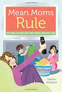 Mean Moms Rule: Why Doing the Hard Stuff Now Creates Good Kids Later 9781402264146