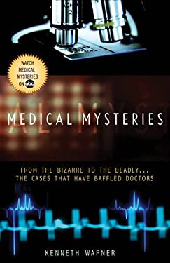 Medical Mysteries: From the Bizarre to the Deadly... the Cases That Have Baffled Doctors 9781401309985