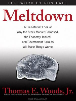 Meltdown: A Free-Market Look at Why the Stock Market Collapsed, the Economy Tanked, and Government Bailouts Will Make Things Wor 9781400112098