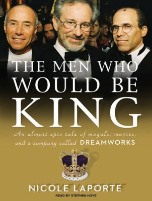 The Men Who Would Be King: An Almost Epic Tale of Moguls, Movies, and a Company Called DreamWorks 9781400166473