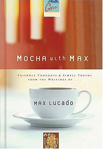 Mocha with Max: Friendly Thoughts & Simple Truths from the Writings of Max Lucado 9781404100954