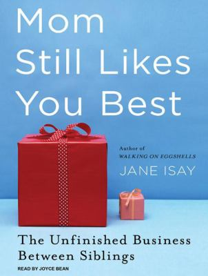 Mom Still Likes You Best: The Unfinished Business Between Siblings 9781400145935