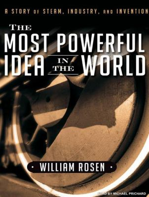 The Most Powerful Idea in the World: A Story of Steam, Industry, and Invention 9781400147090