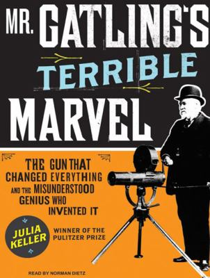 Mr. Gatling's Terrible Marvel: The Gun That Changed Everything and the Misunderstood Genius Who Invented It 9781400156443
