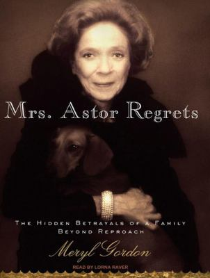 Mrs. Astor Regrets: The Hidden Betrayals of a Family Beyond Reproach 9781400140619