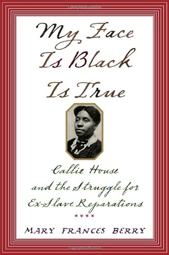 My Face Is Black Is True: Callie House and the Struggle for Ex-Slave Reparations 9781400040032