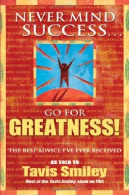 Never Mind Success... Go for Greatness!: The Best Advice I've Ever Received 9781401910624