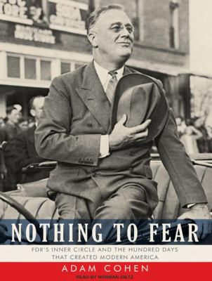 Nothing to Fear: FDR's Inner Circle and the Hundred Days That Created Modern America 9781400140411