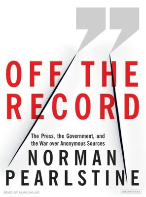 Off the Record: The Press, the Government, and the War Over Anonymous Sources 9781400104819
