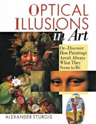 Optical Illusions in Art: Or--Discover How Paintings Aren't Always What They Seem to Be 9781402706509