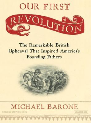Our First Revolution: The Remarkable British Upheaval That Inspired America's Founding Fathers 9781400104772