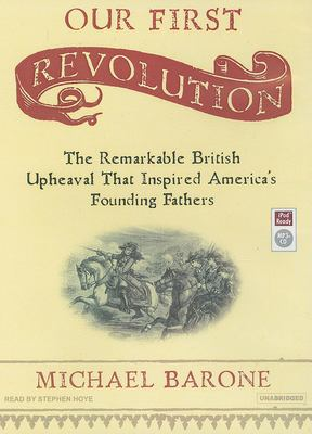 Our First Revolution: The Remarkable British Upheaval That Inspired America's Founding Fathers 9781400154777