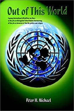 Out of This World: A Young International Official Lives Two Lives: On the Job as Rebel Against United Nations Bureaucracy, Off the Job as 9781403371980