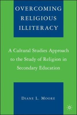 Overcoming Religious Illiteracy: A Cultural Studies Approach to the Study of Religion in Secondary Education 9781403963499