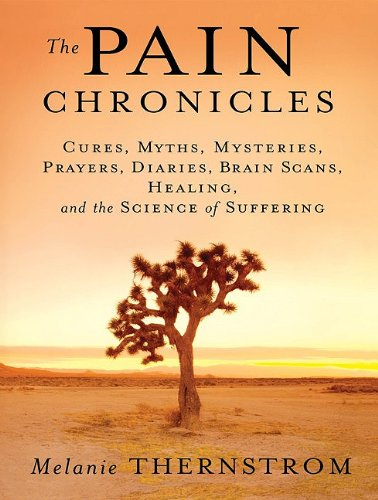 The Pain Chronicles: Cures, Myths, Mysteries, Prayers, Diaries, Brain Scans, Healing, and the Science of Suffering 9781400118540
