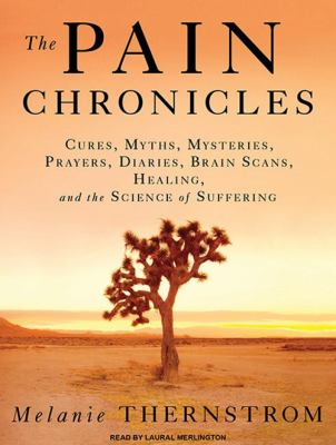 The Pain Chronicles: Cures, Myths, Mysteries, Prayers, Diaries, Brain Scans, Healing, and the Science of Suffering 9781400148547