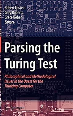 Parsing the Turing Test - Philosophical and Methodological Issues in the Quest for the Thinking Computer Gary Roberts, Grace Beber, Robert Epstein