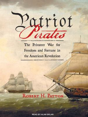 Patriot Pirates: The Privateer War for Freedom and Fortune in the American Revolution 9781400106608