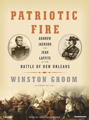 Patriotic Fire: Andrew Jackson and Jean Laffite at the Battle of New Orleans 9781400132591