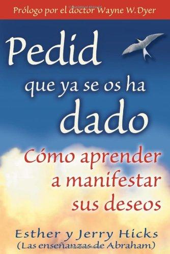 Pedid Que YA Se OS Ha Dado: Como Aprender A Manifestar Sus Deseos = Ask and It Is Given 9781401906917