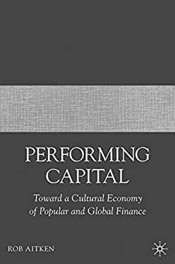 Performing Capital: Toward a Cultural Economy of Popular and Global Finance 9781403977335