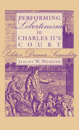 Performing Libertinism in Charles II's Court: Politics, Drama, Sexuality 9781403967190
