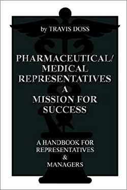 Pharmaceutical/Medical Representatives a Mission for Success: A Handbook for Representatives and Managers 9781403328267