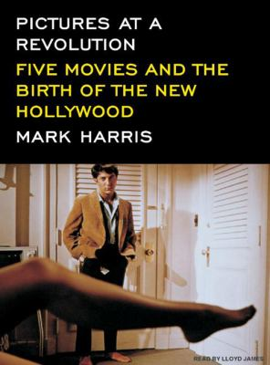 Pictures at a Revolution: Five Movies and the Birth of the New Hollywood 9781400156252
