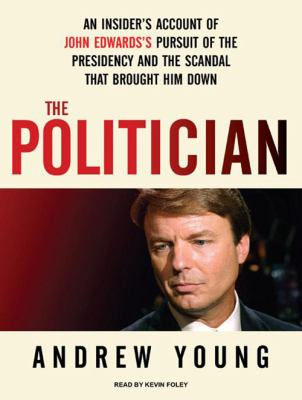 The Politician: An Insider's Account of John Edwards's Pursuit of the Presidency and the Scandal That Brought Him Down 9781400166503