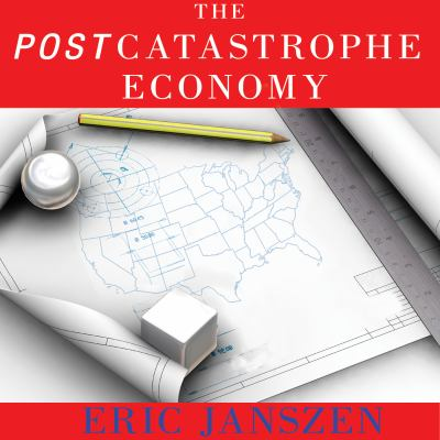 The Postcatastrophe Economy: Rebuilding America and Avoiding the Next Bubble 9781400166541