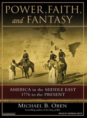 Power, Faith, and Fantasy: America in the Middle East, 1776 to the Present 9781400154449