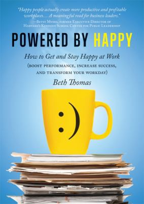 Powered by Happy: How to Get and Stay Happy at Work (Boost Performance, Increase Success, and Transform Your Workday) 9781402226960