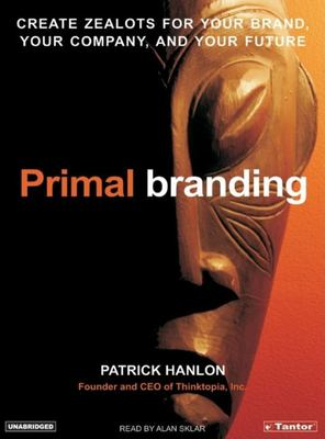 Primal Branding: Create Zealots for Your Brand, Your Company, and Your Future 9781400102198