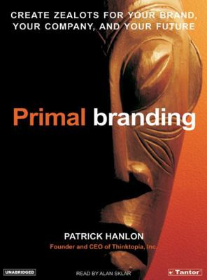 Primal Branding: Create Zealots for Your Brand, Your Company, and Your Future 9781400152193