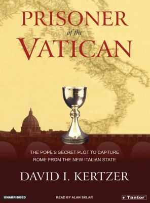 Prisoner of the Vatican: The Popes' Secret Plot to Capture Rome from the New Italian State 9781400101429