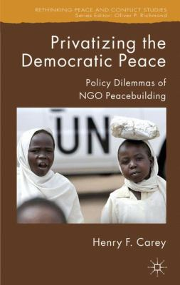 Privatizing the Democratic Peace: Policy Dilemmas of NGO Peacebuilding 9781403996886