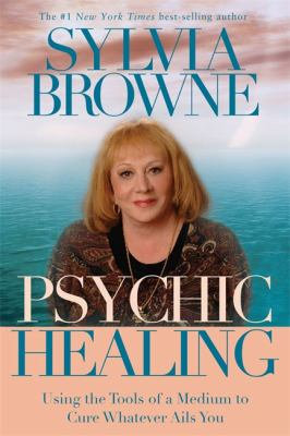 Psychic Healing: Using the Tools of a Medium to Cure Whatever Ails You 9781401910907