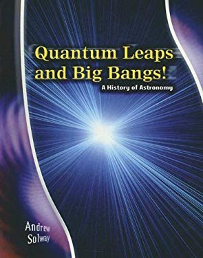 Quantum Leaps and Big Bangs!: A History of Astronomy 9781403477194