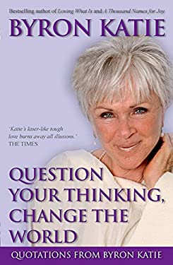 Question Your Thinking, Change the World: Quotations from Byron Katie 9781401917302