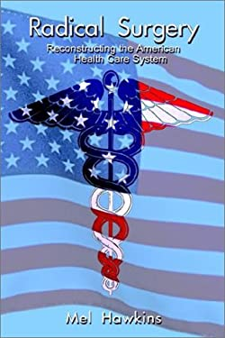 Radical Surgery: Reconstructing the American Health Care System 9781403306258