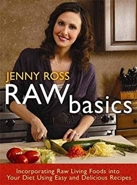 Raw Basics: Incorporating Raw Living Foods Into Your Diet Using Easy and Delicious Recipes 9781401931667