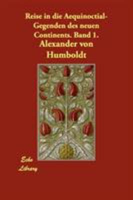 Reise in Die Aequinoctial-Gegenden Des Neuen Continents. Band 1. 9781406871067
