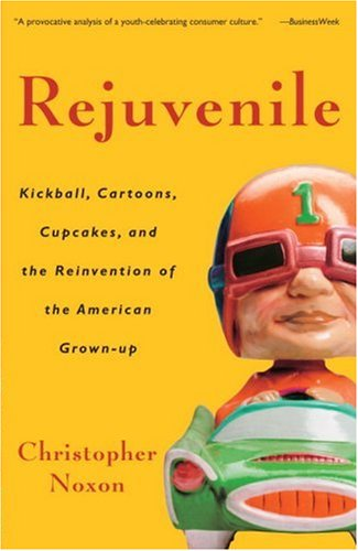 Rejuvenile: Kickball, Cartoons, Cupcakes, and the Reinvention of the American Grown-Up 9781400080892