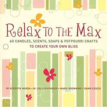 Relax to the Max: 60 Candles, Scents, Soaps & Potpourri Crafts to Create Your Own Bliss 9781402719318