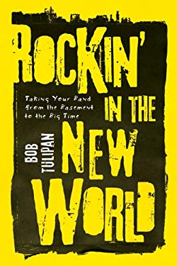 Rockin' in the New World: Taking Your Band from the Basement to the Big Time 9781402770586
