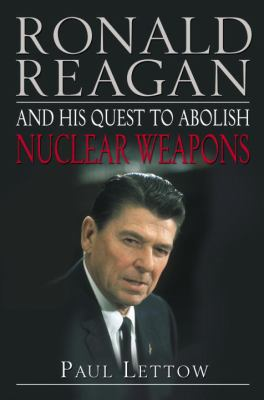 Ronald Reagan and His Quest to Abolish Nuclear Weapons 9781400063079