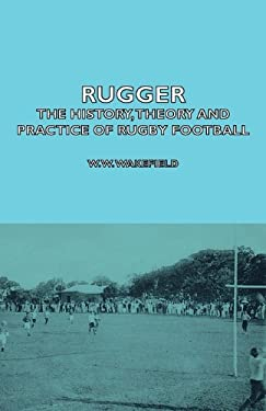 Rugger - The History, Theory and Practice of Rugby Football 9781406797350