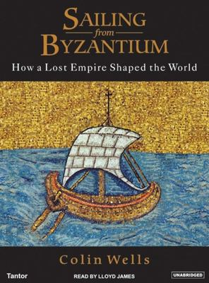 Sailing from Byzantium: How a Lost Empire Shaped the World 9781400102853