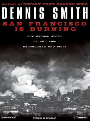 San Francisco Is Burning: The Untold Story of the 1906 Earthquake and Fires 9781400151790